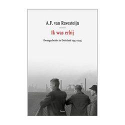 Ik was erbij. Dwangarbeider in Duitsland 1942-1945.  A.F. van Ravesteijn
