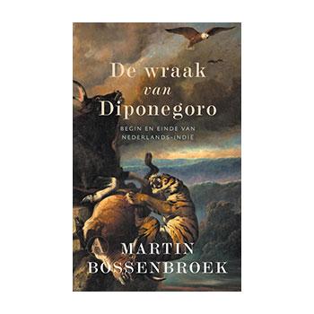 De wraak van Diponegoro. Begin en einde van Nederlands-Indië - Martin Bossenbroek