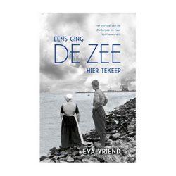 Eens ging de zee hier tekeer. Het verhaal van de Zuiderzee en haar kustbewoners. – Eva Vriend